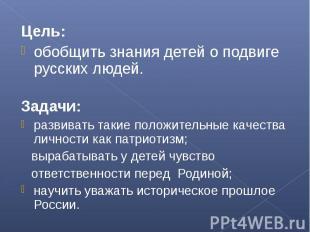 Цель:обобщить знания детей о подвиге русских людей.Задачи:развивать такие положи
