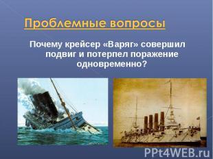 Проблемные вопросы Почему крейсер «Варяг» совершил подвиг и потерпел поражение о