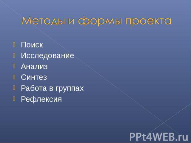 Методы и формы проекта ПоискИсследованиеАнализСинтезРабота в группахРефлексия