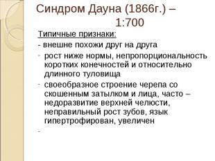 Синдром Дауна (1866г.) – 1:700 Типичные признаки:- внешне похожи друг на другаро
