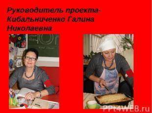 Руководитель проекта- Кибальниченко Галина Николаевна