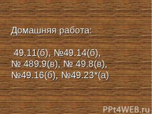 Домашняя работа: 49.11(б), №49.14(б), № 489.9(в), № 49.8(в), №49.16(б), №49.23*(