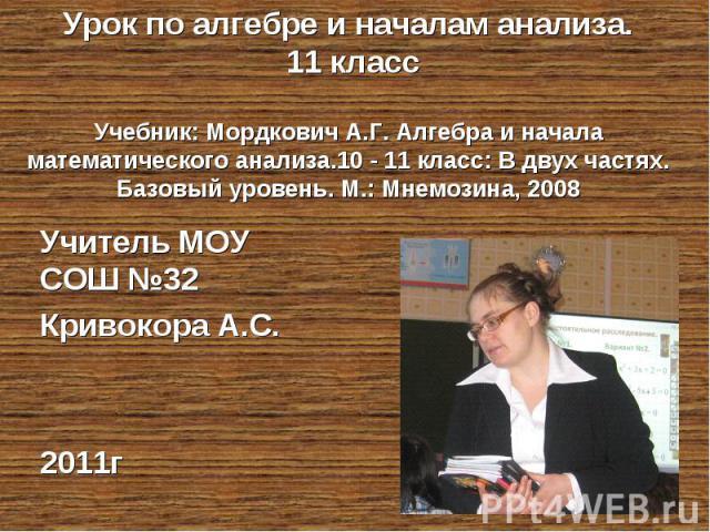 Урок по алгебре и началам анализа. 11 классУчебник: Мордкович А.Г. Алгебра и начала математического анализа.10 - 11 класс: В двух частях. Базовый уровень. М.: Мнемозина, 2008 Учитель МОУ СОШ №32 Кривокора А.С.2011г