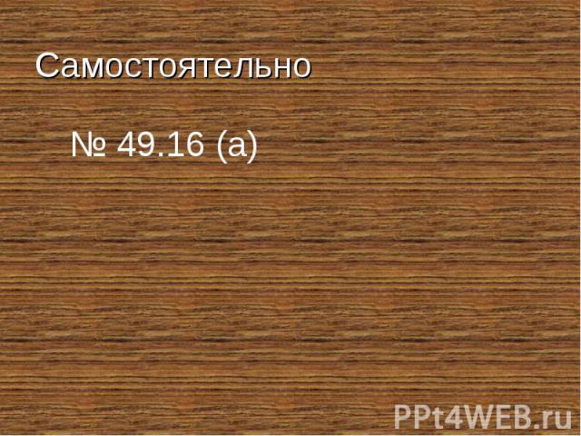 Самостоятельно № 49.16 (а)