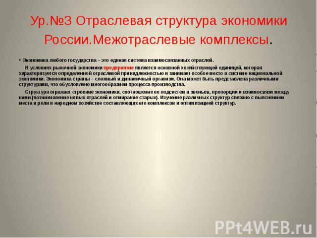 Ур.№3 Отраслевая структура экономики России.Межотраслевые комплексы. Экономика любого государства – это единая система взаимосвязанных отраслей. В условиях рыночной экономики предприятие является основной хозяйствующей единицей, которая характеризуе…