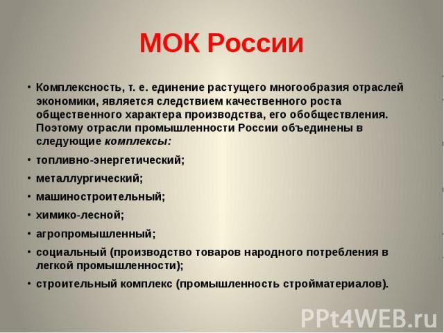 МОК России Комплексность, т.е. единение растущего многообразия отраслей экономики, является следствием качественного роста общественного характера производства, его обобществления. Поэтому отрасли промышленности России объединены в следующиекомпле…