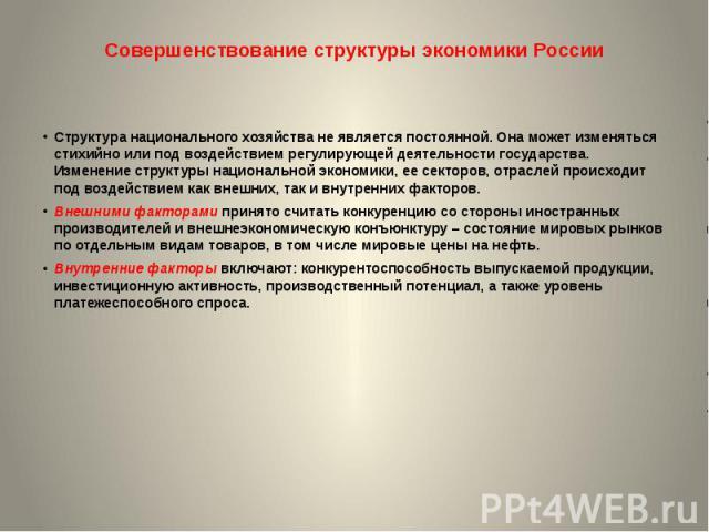Совершенствование структуры экономики России Структура национального хозяйства не является постоянной. Она может изменяться стихийно или под воздействием регулирующей деятельности государства. Изменение структуры национальной экономики, ее секторов,…