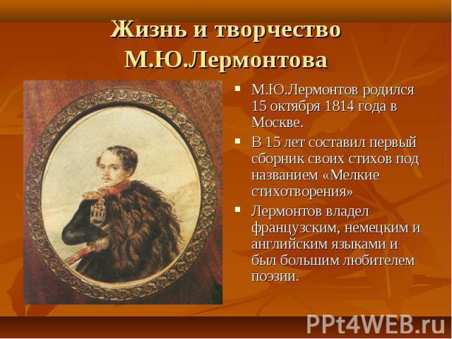 Жизнь и творчество М.Ю.Лермонтова М.Ю.Лермонтов родился 15 октября 1814 года в Москве.В 15 лет составил первый сборник своих стихов под названием «Мелкие стихотворения»Лермонтов владел французским, немецким и английским языками и был большим любител…