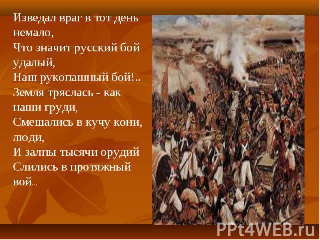Изведал враг в тот день немало,Что значит русский бой удалый,Наш рукопашный бой!..Земля тряслась - как наши груди,Смешались в кучу кони, люди,И залпы тысячи орудийСлились в протяжный вой...