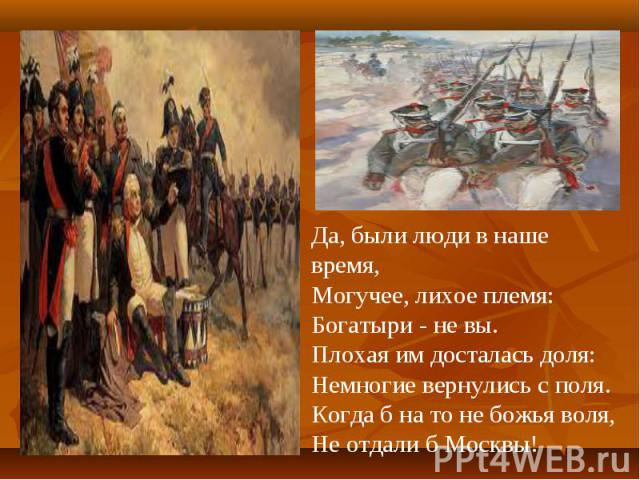 Да, были люди в наше время,Могучее, лихое племя:Богатыри - не вы.Плохая им досталась доля:Немногие вернулись с поля.Когда б на то не божья воля,Не отдали б Москвы!