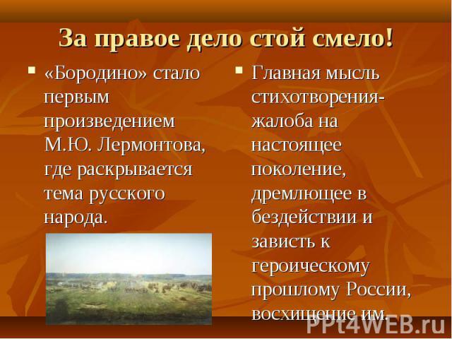 За правое дело стой смело! «Бородино» стало первым произведением М.Ю. Лермонтова, где раскрывается тема русского народа. Главная мысль стихотворения- жалоба на настоящее поколение, дремлющее в бездействии и зависть к героическому прошлому России, во…
