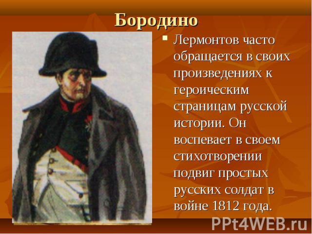 Бородино Лермонтов часто обращается в своих произведениях к героическим страницам русской истории. Он воспевает в своем стихотворении подвиг простых русских солдат в войне 1812 года.