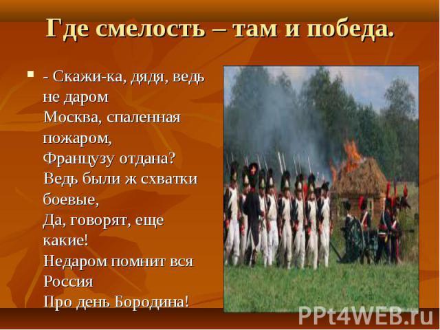 Где смелость – там и победа. - Скажи-ка, дядя, ведь не даромМосква, спаленная пожаром,Французу отдана?Ведь были ж схватки боевые,Да, говорят, еще какие!Недаром помнит вся РоссияПро день Бородина!