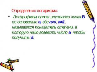 Определение логарифма. Логарифмом положительного числа В по основанию a, где а>0