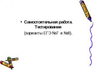 Самостоятельная работа. Тестирование (варианты ЕГЭ №7 и №8).