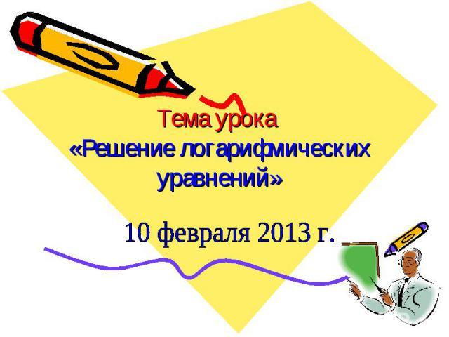 Тема урока «Решение логарифмических уравнений» 10 февраля 2013 г.