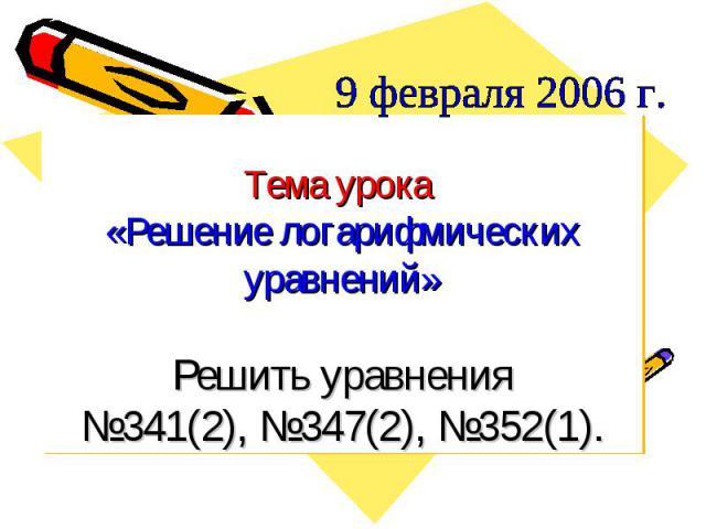9 февраля 2006 г. Тема урока «Решение логарифмических уравнений»Решить уравнения№341(2), №347(2), №352(1).