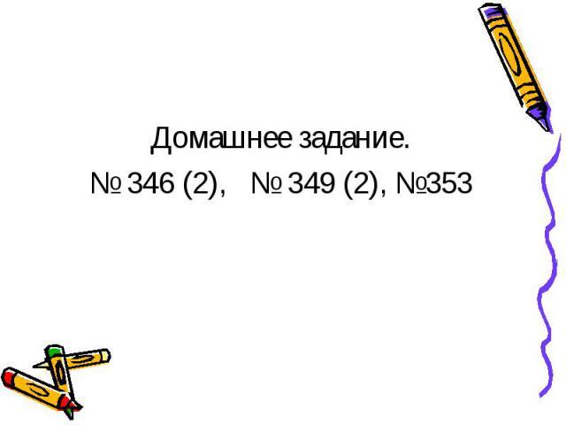 Домашнее задание.№ 346 (2), № 349 (2), №353
