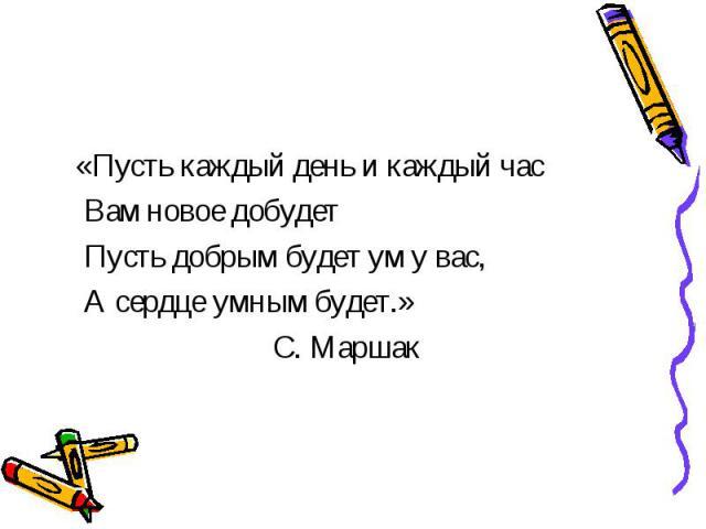 «Пусть каждый день и каждый час Вам новое добудет Пусть добрым будет ум у вас, А сердце умным будет.» С. Маршак