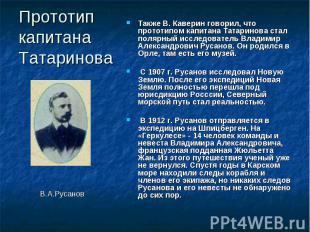 Прототип капитана Татаринова Также В. Каверин говорил, что прототипом капитана Т