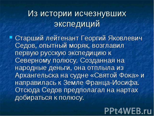 Из истории исчезнувших экспедиций Старший лейтенант Георгий Яковлевич Седов, опытный моряк, возглавил первую русскую экспедицию к Северному полюсу. Созданная на народные деньги, она отплыла из Архангельска на судне «Святой Фока» и направилась к Земл…