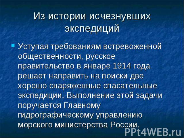 Из истории исчезнувших экспедиций Уступая требованиям встревоженной общественности, русское правительство в январе 1914 года решает направить на поиски две хорошо снаряженные спасательные экспедиции. Выполнение этой задачи поручается Главному гидрог…