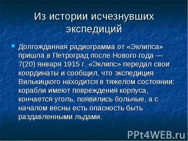 Из истории исчезнувших экспедиций Долгожданная радиограмма от «Эклипса» пришла в Петроград после Нового года — 7(20) января 1915 г. «Эклипс» передал свои координаты и сообщил, что экспедиция Вилькицкого находится в тяжелом состоянии: корабли имеют п…