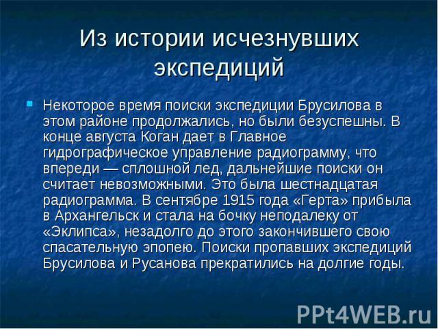 Из истории исчезнувших экспедиций Некоторое время поиски экспедиции Брусилова в этом районе продолжались, но были безуспешны. В конце августа Коган дает в Главное гидрографическое управление радиограмму, что впереди — сплошной лед, дальнейшие поиски…