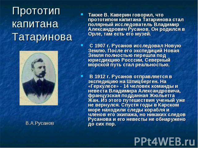 Прототип капитана Татаринова Также В. Каверин говорил, что прототипом капитана Татаринова стал полярный исследователь Владимир Александрович Русанов. Он родился в Орле, там есть его музей. С 1907 г. Русанов исследовал Новую Землю. После его экспедиц…