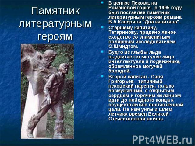 Памятник литературным героям В центре Пскова, на Романовой горке, в 1995 году был поставлен памятник литературным героям романа В.А.Каверина