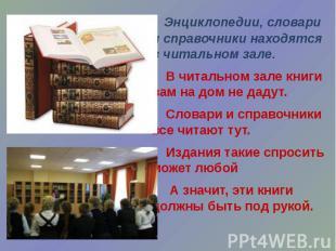 Энциклопедии, словари и справочники находятся в читальном зале. В читальном зале