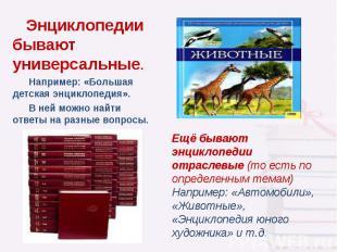 Энциклопедии бывают универсальные. Например: «Большая детская энциклопедия». В н