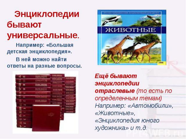 Энциклопедии бывают универсальные. Например: «Большая детская энциклопедия». В ней можно найти ответы на разные вопросы. Ещё бывают энциклопедии отраслевые (то есть по определенным темам) Например: «Автомобили», «Животные», «Энциклопедия юного худож…