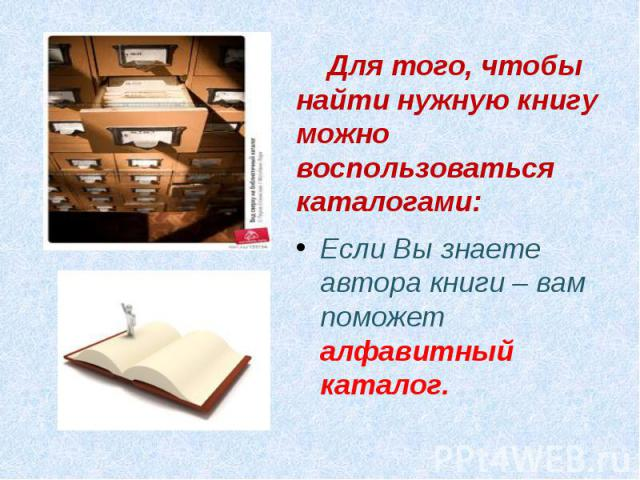 Для того, чтобы найти нужную книгу можно воспользоваться каталогами:Если Вы знаете автора книги – вам поможет алфавитный каталог.