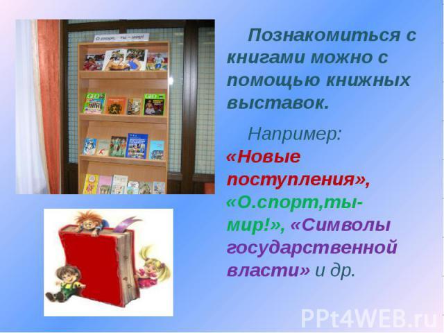 Познакомиться с книгами можно с помощью книжных выставок. Например: «Новые поступления», «О.спорт,ты-мир!», «Символы государственной власти» и др.