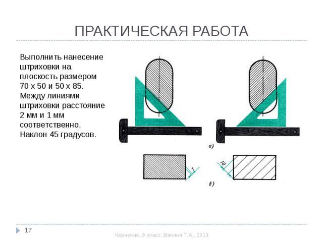 ПРАКТИЧЕСКАЯ РАБОТА Выполнить нанесение штриховки на плоскость размером 70 х 50 и 50 х 85. Между линиями штриховки расстояние 2 мм и 1 мм соответственно. Наклон 45 градусов.