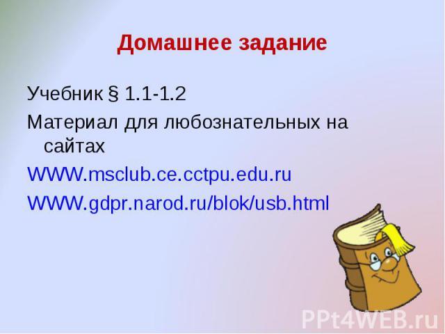 Домашнее задание Учебник § 1.1-1.2Материал для любознательных на сайтахWWW.msclub.ce.cctpu.edu.ruWWW.gdpr.narod.ru/blok/usb.html