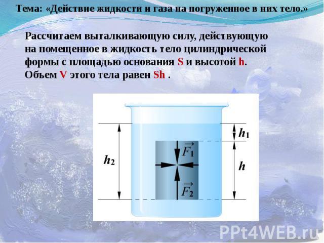 Тема: «Действие жидкости и газа на погруженное в них тело.» Рассчитаем выталкивающую силу, действующую на помещенное в жидкость тело цилиндрической формы с площадью основания S и высотой h. Объем V этого тела равен Sh .