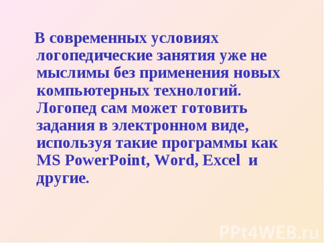 В современных условиях логопедические занятия уже не мыслимы без применения новых компьютерных технологий. Логопед сам может готовить задания в электронном виде, используя такие программы как MS PowerPoint, Word, Excel и другие.