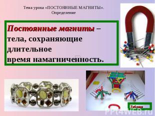 Тема урока «ПОСТОЯННЫЕ МАГНИТЫ». Определение Постоянные магниты – тела, сохраняю