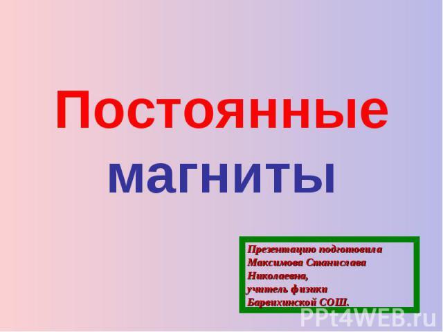Постоянные магниты Презентацию подготовилаМаксимова Станислава Николаевна,учитель физики Барвихинской СОШ.