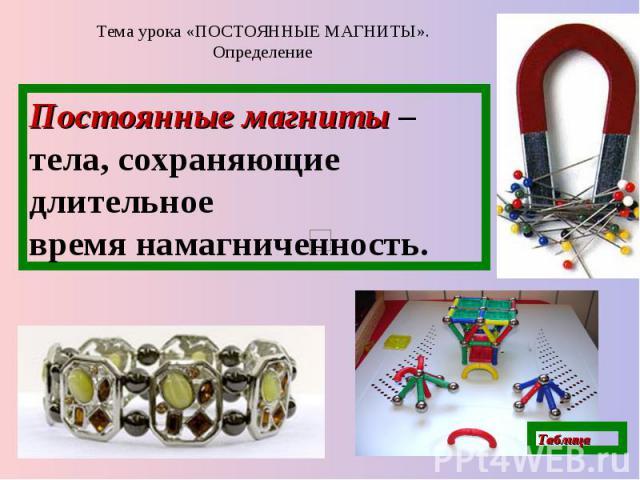 Тема урока «ПОСТОЯННЫЕ МАГНИТЫ». Определение Постоянные магниты – тела, сохраняющие длительное время намагниченность.