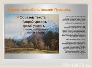 Кавказ- колыбель поэзии Пушкина. Жизнь Пушкина и его творчество тесно связаны с