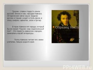 Пушкин- слава и гордость земли русской, близок и нам, народам Кавказа. Историчес