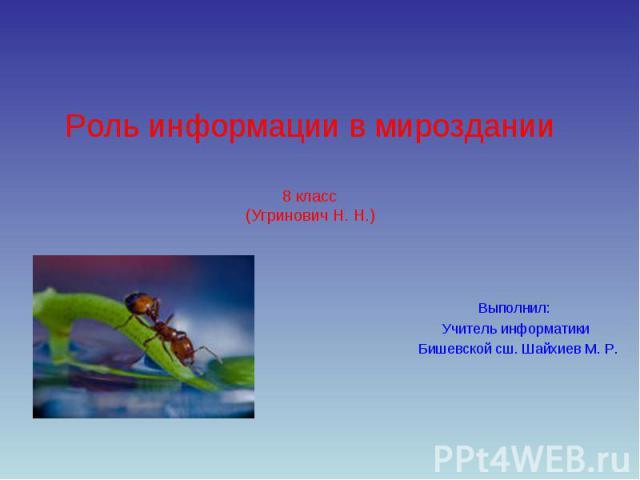 Роль информации в мироздании8 класс(Угринович Н. Н.) Выполнил: Учитель информатики Бишевской сш. Шайхиев М. Р.