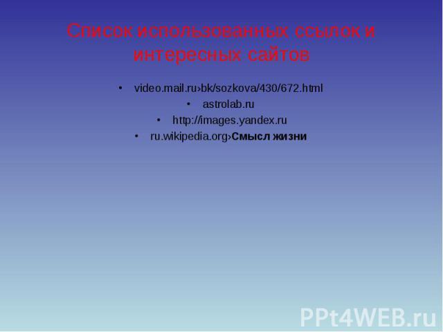 Список использованных ссылок и интересных сайтов video.mail.ru›bk/sozkova/430/672.html astrolab.ru http://images.yandex.ruru.wikipedia.org›Смысл жизни