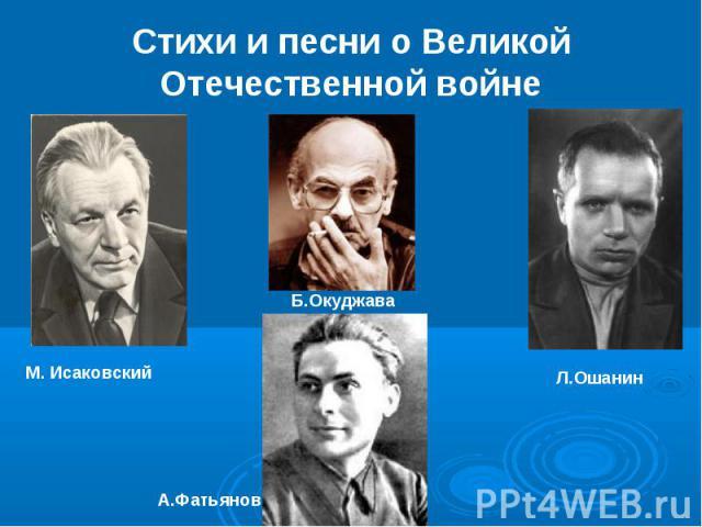 Стихи и песни о Великой Отечественной войне М. Исаковский А.Фатьянов Б.Окуджава Л.Ошанин
