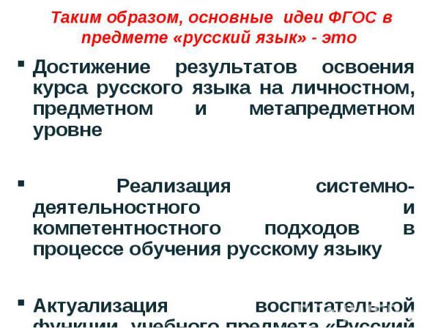 Таким образом, основные идеи ФГОС в предмете «русский язык» - это Достижение результатов освоения курса русского языка на личностном, предметном и метапредметном уровне Реализация системно-деятельностного и компетентностного подходов в процессе обуч…