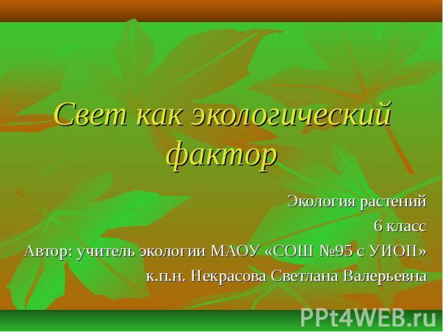 Свет как экологический фактор Экология растений6 классАвтор: учитель экологии МАОУ «СОШ №95 с УИОП»к.п.н. Некрасова Светлана Валерьевна