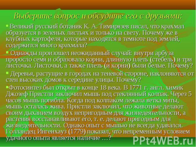 Великий русский ботаник К. А. Тимирязев писал, что крахмал образуется в зеленых листьях и только на свету. Почему же в клубных картофеля, которые находятся в темноте под землей, содержится много крахмала? Однажды произошел неожиданный случай: внутри…